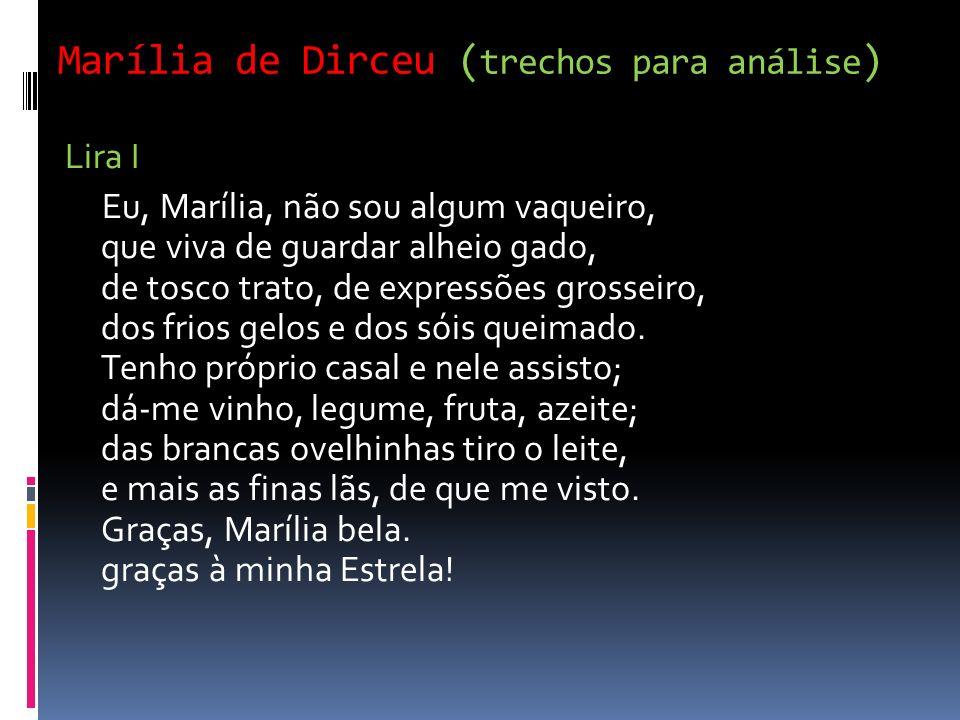 Marília de Dirceu ( trechos para análise ) Lira I Eu, Marília, não sou algum vaqueiro, que viva de guardar alheio gado, de tosco trato, de expressões