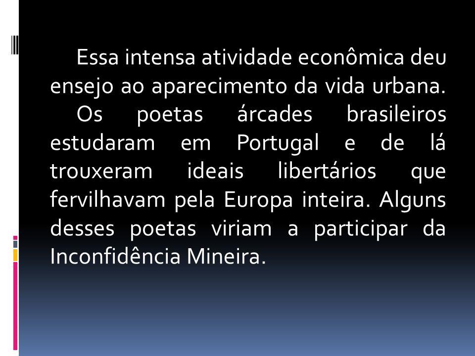 Essa intensa atividade econômica deu ensejo ao aparecimento da vida urbana. Os poetas árcades brasileiros estudaram em Portugal e de lá trouxeram idea