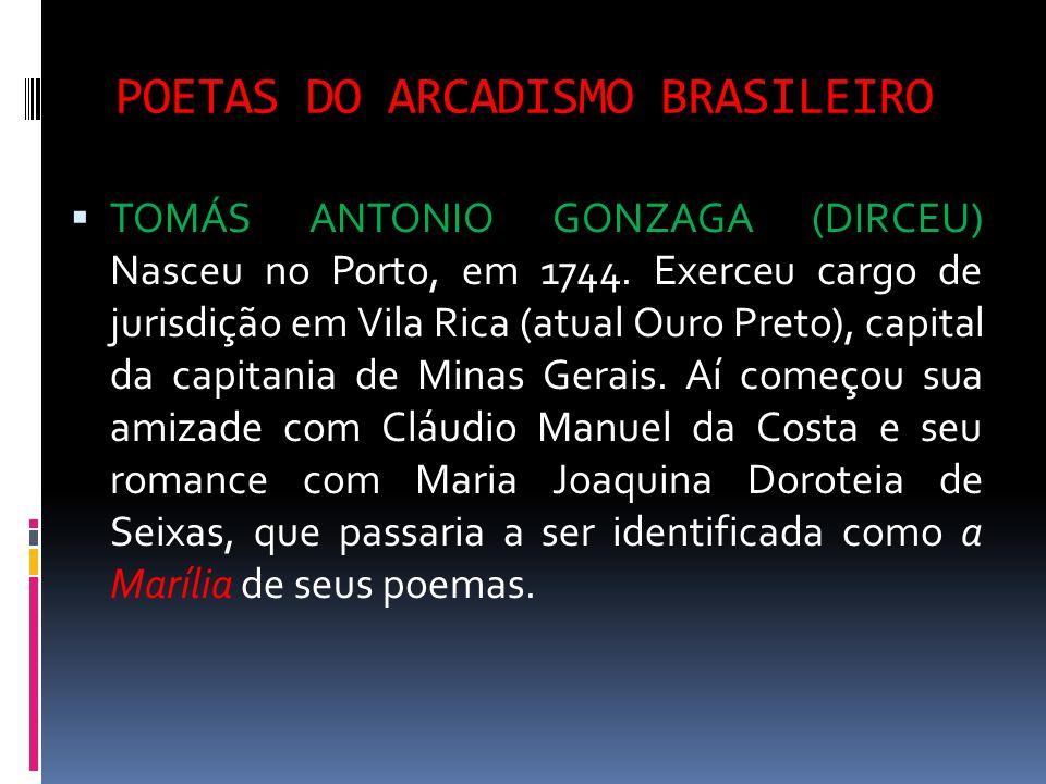 POETAS DO ARCADISMO BRASILEIRO TOMÁS ANTONIO GONZAGA (DIRCEU) Nasceu no Porto, em 1744. Exerceu cargo de jurisdição em Vila Rica (atual Ouro Preto), c