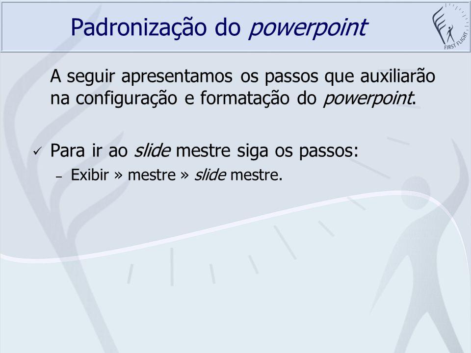 Padronização do powerpoint A seguir apresentamos os passos que auxiliarão na configuração e formatação do powerpoint. Para ir ao slide mestre siga os