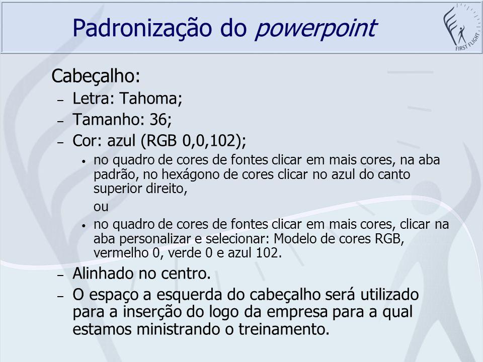 Padronização do powerpoint Cabeçalho: – Letra: Tahoma; – Tamanho: 36; – Cor: azul (RGB 0,0,102); no quadro de cores de fontes clicar em mais cores, na