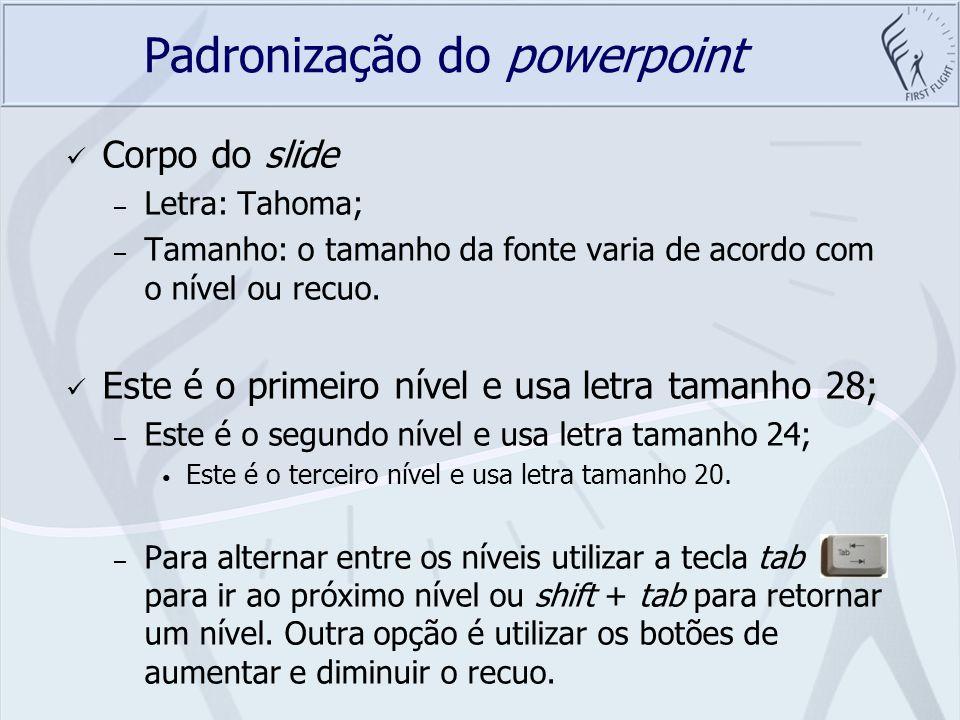 Padronização do powerpoint Corpo do slide – Letra: Tahoma; – Tamanho: o tamanho da fonte varia de acordo com o nível ou recuo. Este é o primeiro nível