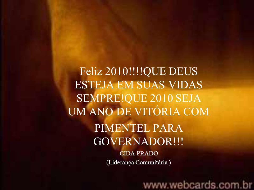 Feliz 2010!!!!QUE DEUS ESTEJA EM SUAS VIDAS SEMPRE!QUE 2010 SEJA UM ANO DE VITÓRIA COM PIMENTEL PARA GOVERNADOR!!! CIDA PRADO (Liderança Comunitária )