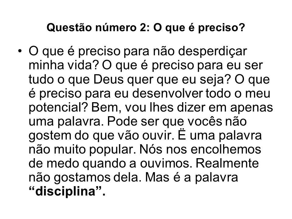 Questão número 2: O que é preciso? O que é preciso para não desperdiçar minha vida? O que é preciso para eu ser tudo o que Deus quer que eu seja? O qu