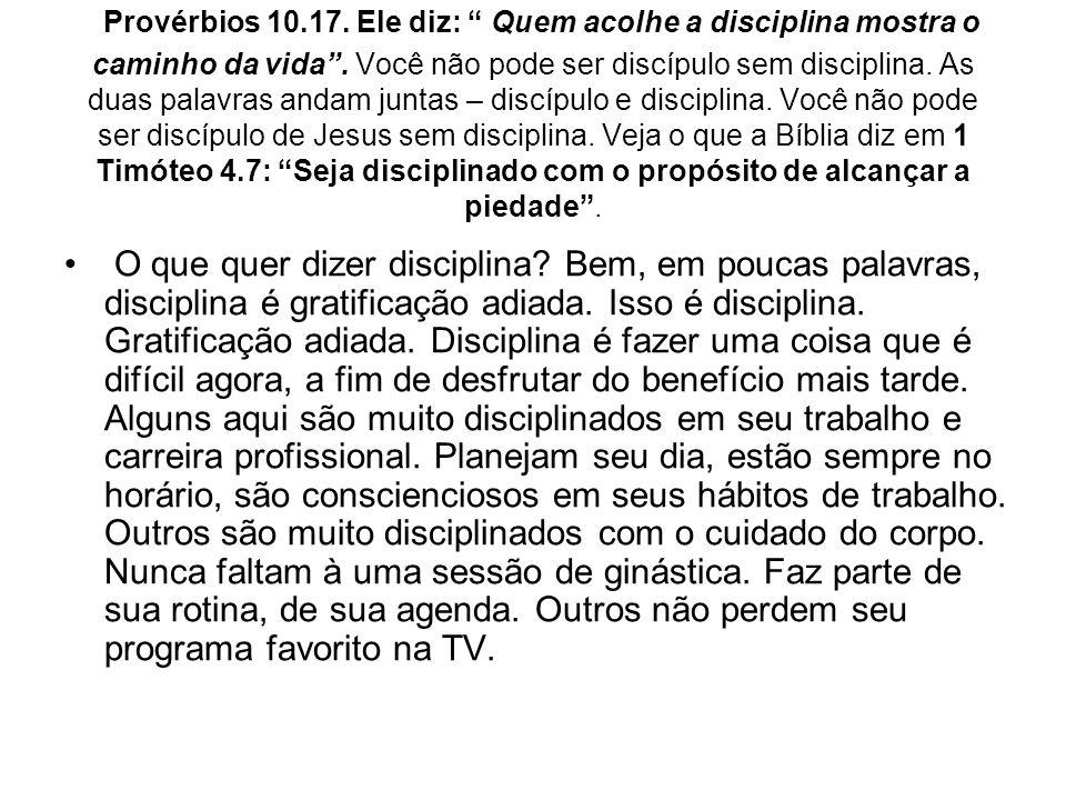 Provérbios 10.17. Ele diz: Quem acolhe a disciplina mostra o caminho da vida. Você não pode ser discípulo sem disciplina. As duas palavras andam junta