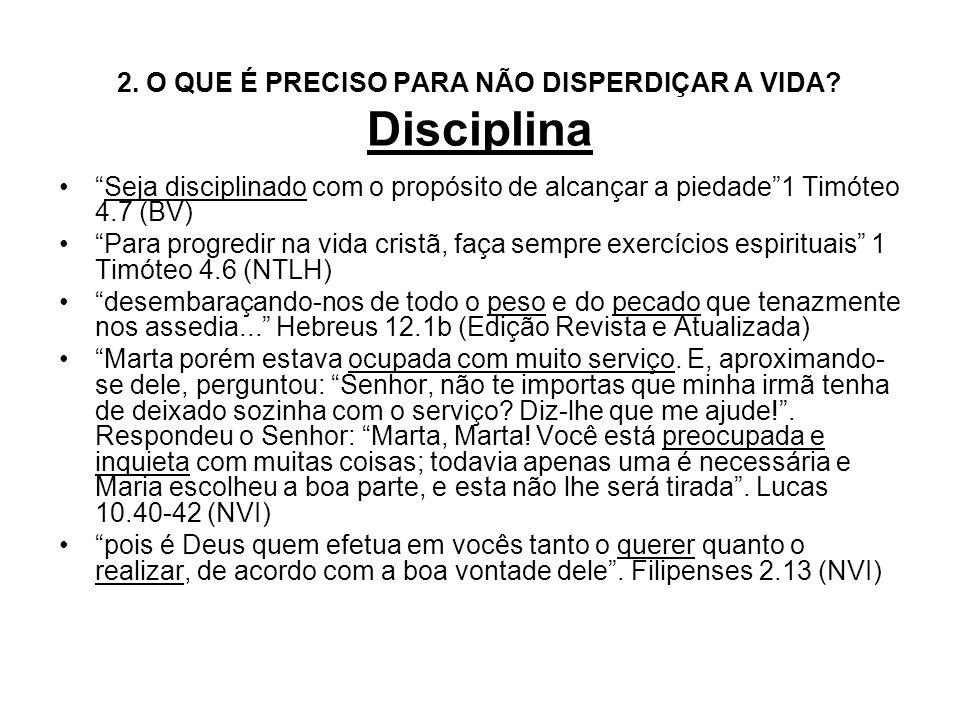 2. O QUE É PRECISO PARA NÃO DISPERDIÇAR A VIDA? Disciplina Seja disciplinado com o propósito de alcançar a piedade1 Timóteo 4.7 (BV) Para progredir na