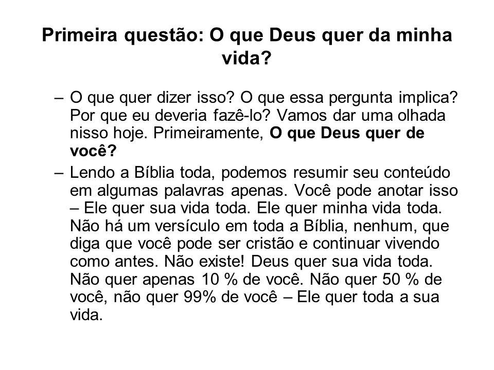 Primeira questão: O que Deus quer da minha vida? –O que quer dizer isso? O que essa pergunta implica? Por que eu deveria fazê-lo? Vamos dar uma olhada