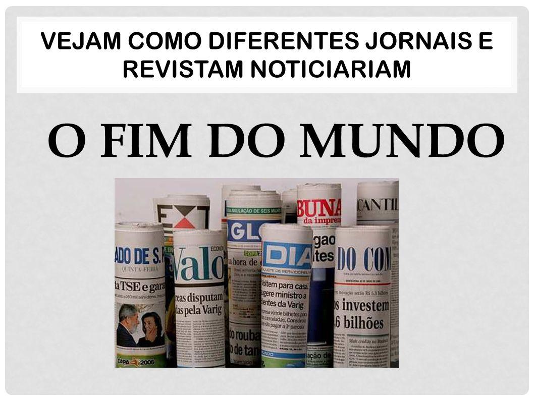 VEJAM COMO DIFERENTES JORNAIS E REVISTAM NOTICIARIAM O FIM DO MUNDO