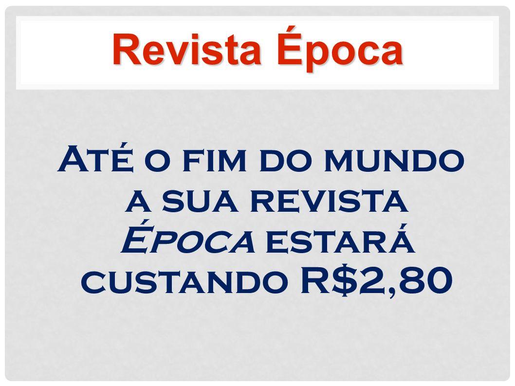 Até o fim do mundo a sua revista Época estará custando R$2,80 Revista Época