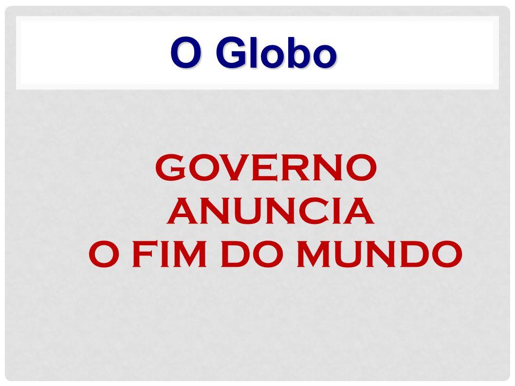 GOVERNO ANUNCIA O FIM DO MUNDO O Globo