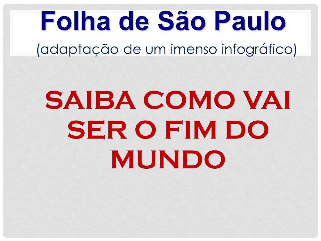 SAIBA COMO VAI SER O FIM DO MUNDO Folha de São Paulo (adaptação de um imenso infográfico)