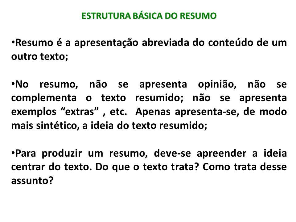 ESTRUTURA BÁSICA DO RESUMO Resumo é a apresentação abreviada do conteúdo de um outro texto; No resumo, não se apresenta opinião, não se complementa o
