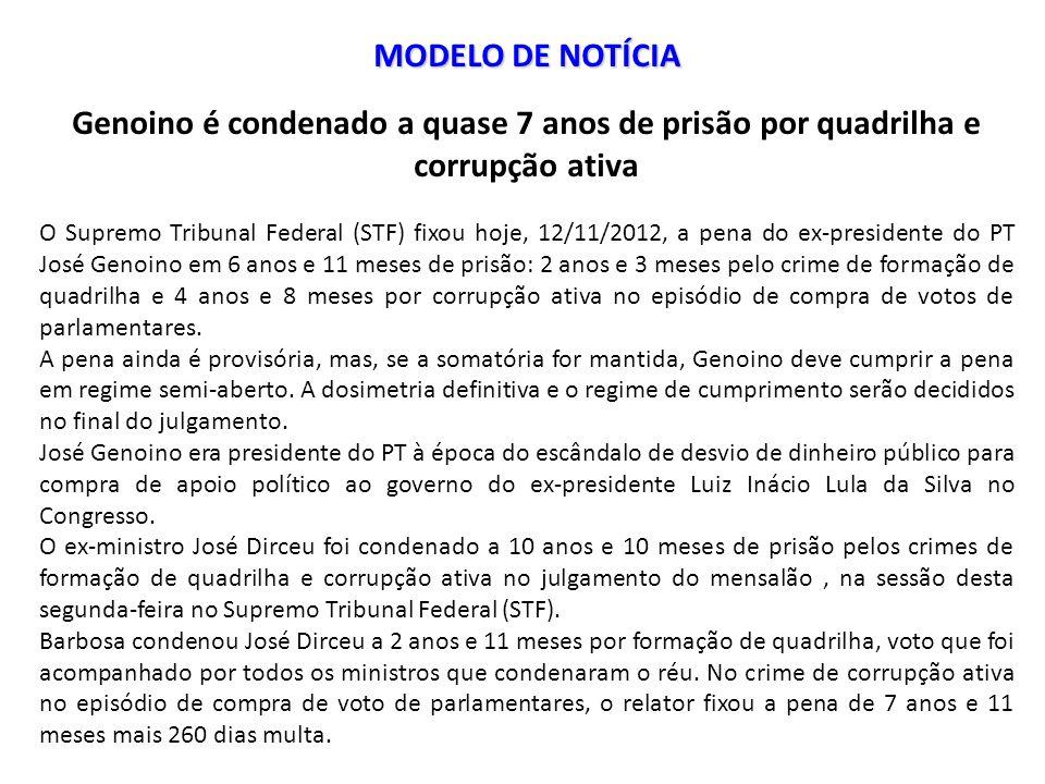 MODELO DE NOTÍCIA Genoino é condenado a quase 7 anos de prisão por quadrilha e corrupção ativa O Supremo Tribunal Federal (STF) fixou hoje, 12/11/2012