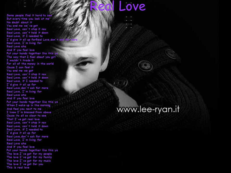 Real Love Some people find it hard to see But every time you look at me No doubt about it You and me we`ve got Real Love, can´t stop it nox Real Love, can´t hold it down Real Love, if I needed to I`d give it all up forReal Love,don´t ask for more Real Love, I´m living for Real Love aha And if you feel love Put your hands together like this ya The way that I feel about you girl I wouldn´t trade it For all of the money in the world Cause I can feel it You and me we got Real Love, can´t stop it nox Real Love, can´t hold it down Real Love, if I needed to I`d give it all up for Real Love,don´t ask for more Real Love, I´m living for Real Love aha And if you feel love Put your hands together like this ya When I wake up in the morning And feel you next to me I know I´m blessed from above Cause its all so clear to see That I´ve got real love Real Love, can´t stop it nox Real Love, can´t hold it down Real Love, if I needed to I`d give it all up for Real Love,don´t ask for more Real Love, I´m living for Real Love aha And if you feel love Put your hands together like this ya The love I´ve got for my people The love I´ve got for my family The love I´ve got for my music The love I´ve got for you This is real love