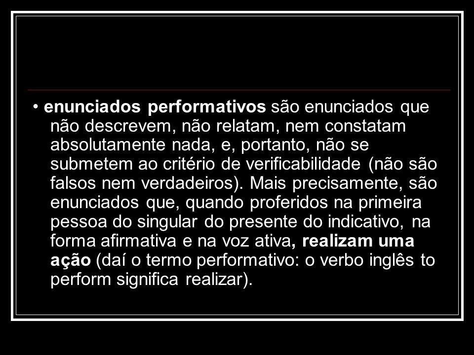 enunciados performativos são enunciados que não descrevem, não relatam, nem constatam absolutamente nada, e, portanto, não se submetem ao critério de