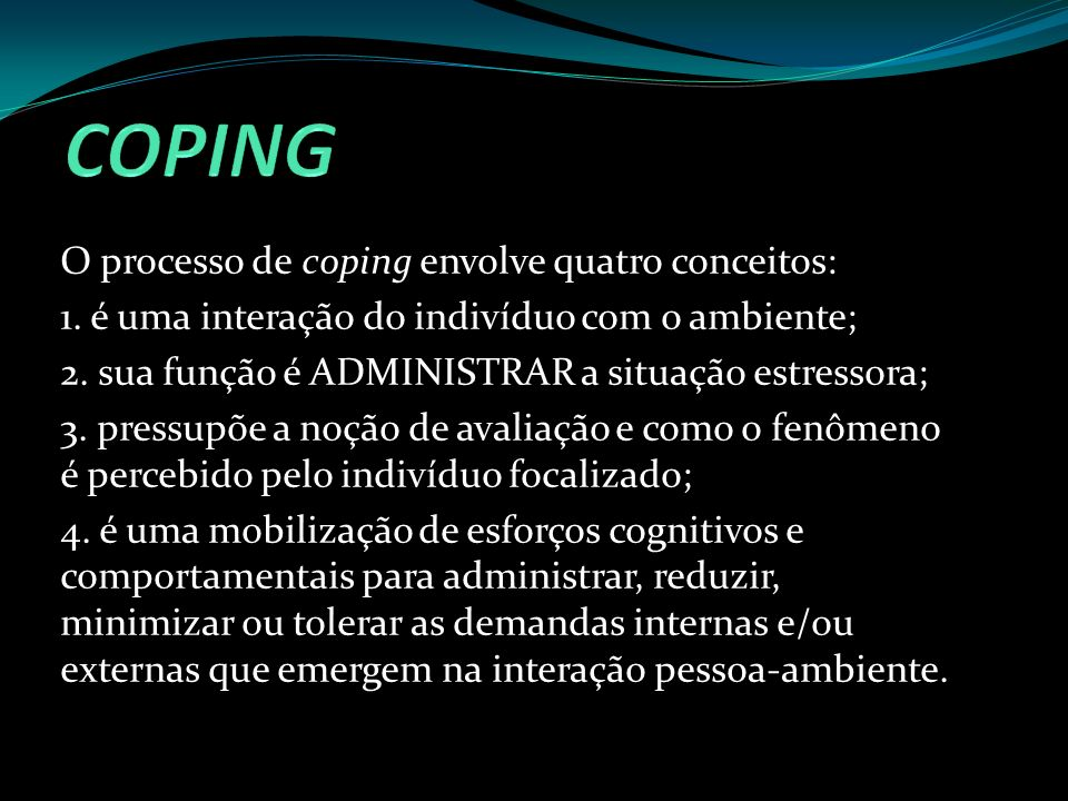 O processo de coping envolve quatro conceitos: 1. é uma interação do indivíduo com o ambiente; 2. sua função é ADMINISTRAR a situação estressora; 3. p