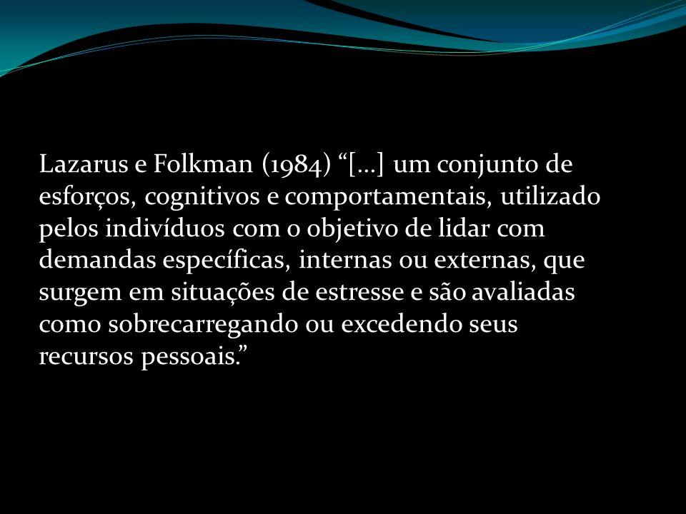 Lazarus e Folkman (1984) [...] um conjunto de esforços, cognitivos e comportamentais, utilizado pelos indivíduos com o objetivo de lidar com demandas