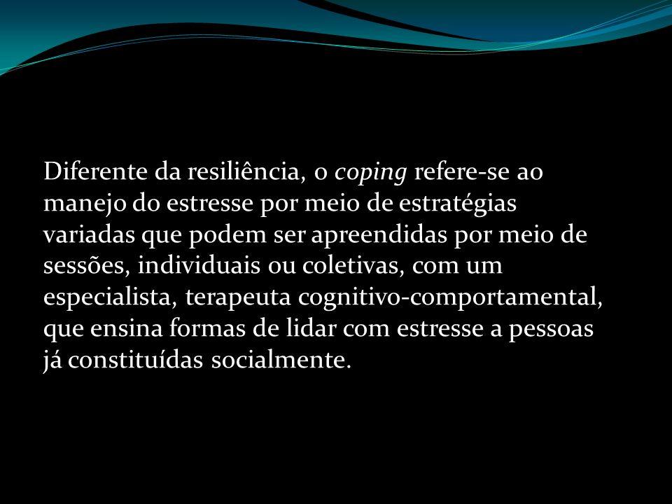 Diferente da resiliência, o coping refere-se ao manejo do estresse por meio de estratégias variadas que podem ser apreendidas por meio de sessões, ind