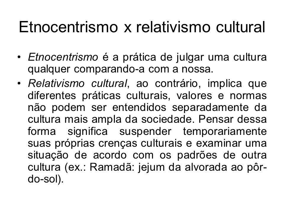 Etnocentrismo x relativismo cultural Etnocentrismo é a prática de julgar uma cultura qualquer comparando-a com a nossa. Relativismo cultural, ao contr