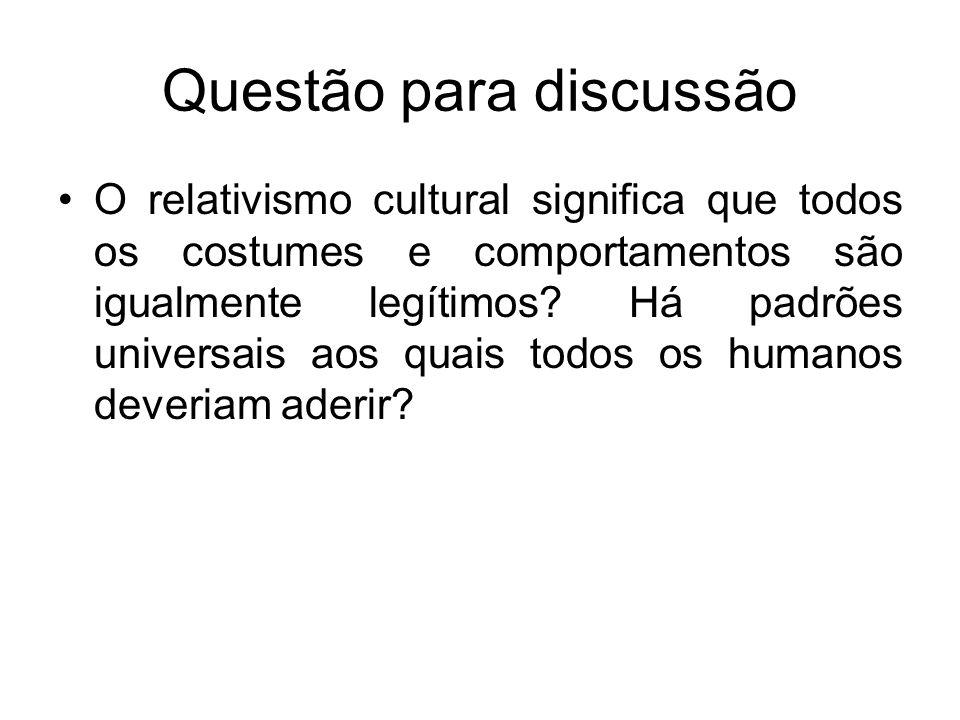 Questão para discussão O relativismo cultural significa que todos os costumes e comportamentos são igualmente legítimos? Há padrões universais aos qua