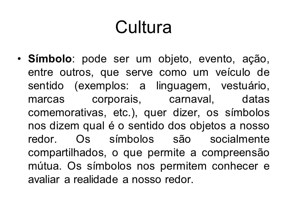 Cultura Símbolo: pode ser um objeto, evento, ação, entre outros, que serve como um veículo de sentido (exemplos: a linguagem, vestuário, marcas corpor