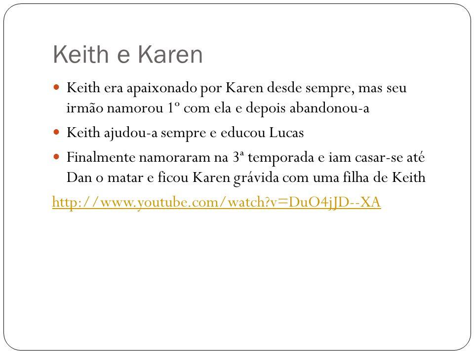 Keith e Karen Keith era apaixonado por Karen desde sempre, mas seu irmão namorou 1º com ela e depois abandonou-a Keith ajudou-a sempre e educou Lucas