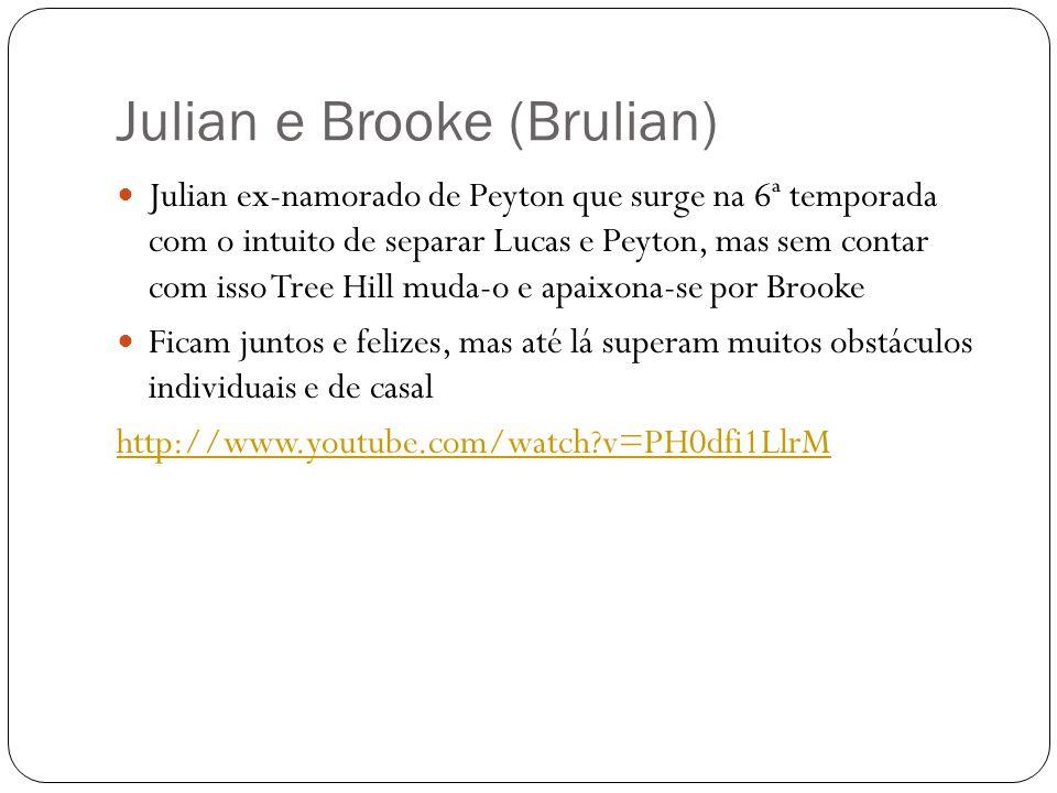 Julian e Brooke (Brulian) Julian ex-namorado de Peyton que surge na 6ª temporada com o intuito de separar Lucas e Peyton, mas sem contar com isso Tree