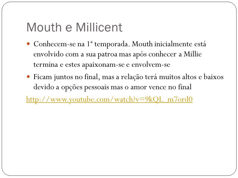 Mouth e Millicent Conhecem-se na 1ª temporada. Mouth inicialmente está envolvido com a sua patroa mas após conhecer a Millie termina e estes apaixonam