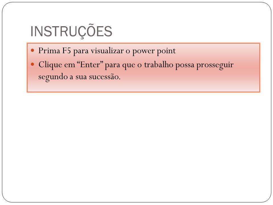 INSTRUÇÕES Prima F5 para visualizar o power point Clique em Enter para que o trabalho possa prosseguir segundo a sua sucessão.
