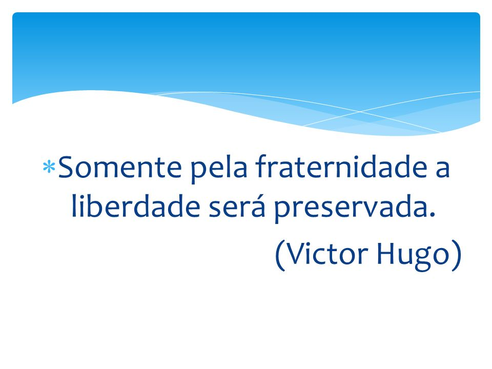 Somente pela fraternidade a liberdade será preservada. (Victor Hugo)
