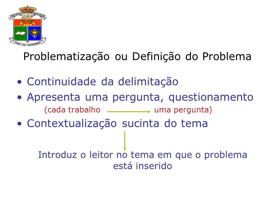 Problematização ou Definição do Problema Continuidade da delimitação Apresenta uma pergunta, questionamento (cada trabalho uma pergunta) Contextualização sucinta do tema Introduz o leitor no tema em que o problema está inserido