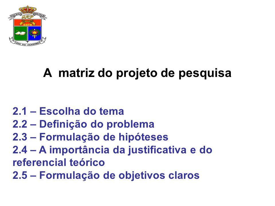 A matriz do projeto de pesquisa 2.1 – Escolha do tema 2.2 – Definição do problema 2.3 – Formulação de hipóteses 2.4 – A importância da justificativa e do referencial teórico 2.5 – Formulação de objetivos claros