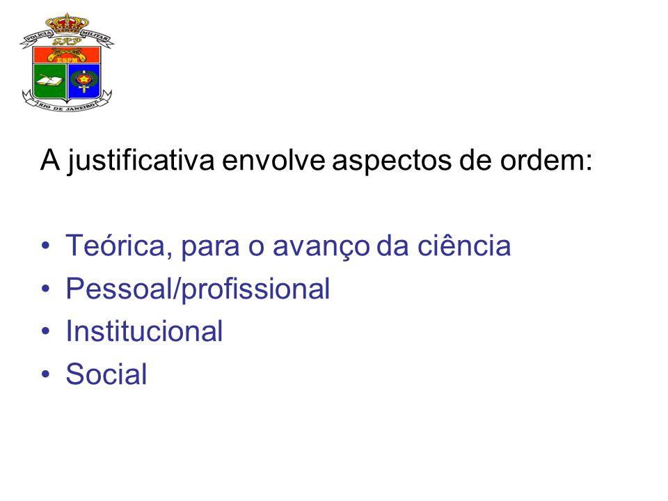 A justificativa envolve aspectos de ordem: Teórica, para o avanço da ciência Pessoal/profissional Institucional Social