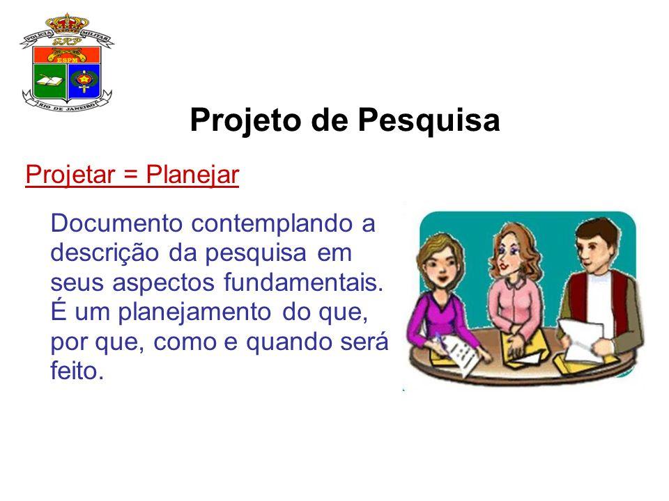 Projetar = Planejar Documento contemplando a descrição da pesquisa em seus aspectos fundamentais. É um planejamento do que, por que, como e quando ser
