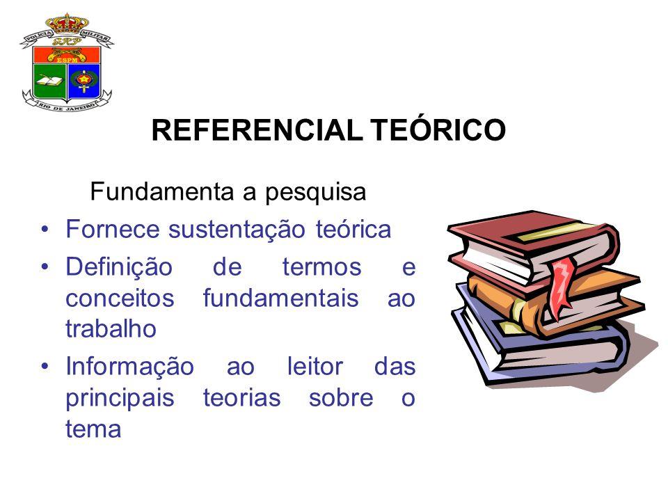 Fundamenta a pesquisa Fornece sustentação teórica Definição de termos e conceitos fundamentais ao trabalho Informação ao leitor das principais teorias sobre o tema REFERENCIAL TEÓRICO