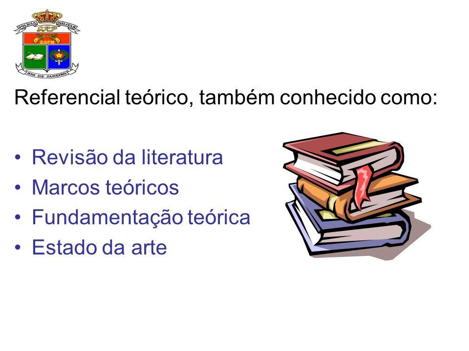 Referencial teórico, também conhecido como: Revisão da literatura Marcos teóricos Fundamentação teórica Estado da arte