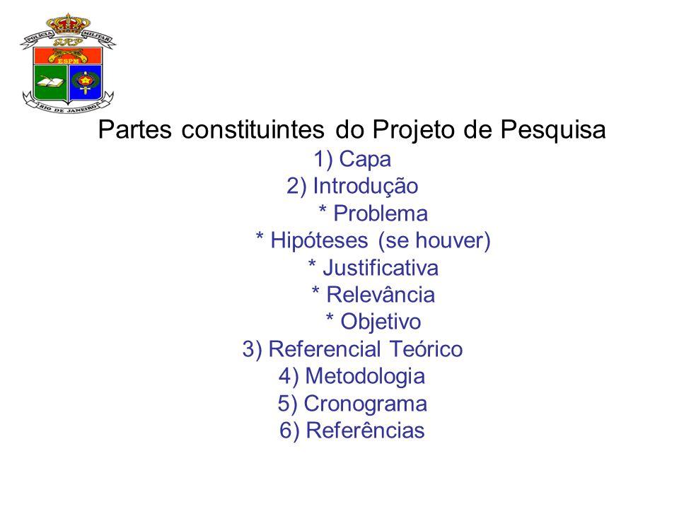 Partes constituintes do Projeto de Pesquisa 1) Capa 2) Introdução * Problema * Hipóteses (se houver) * Justificativa * Relevância * Objetivo 3) Refere