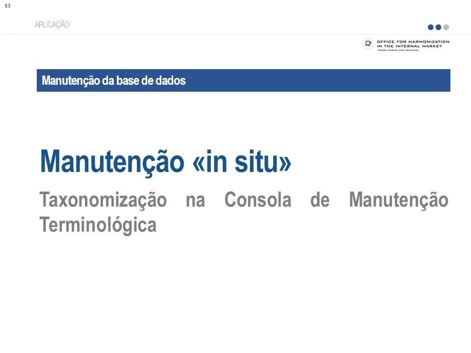 Manutenção da base de dados Manutenção «in situ» APLICAÇÃO Taxonomização na Consola de Manutenção Terminológica 53