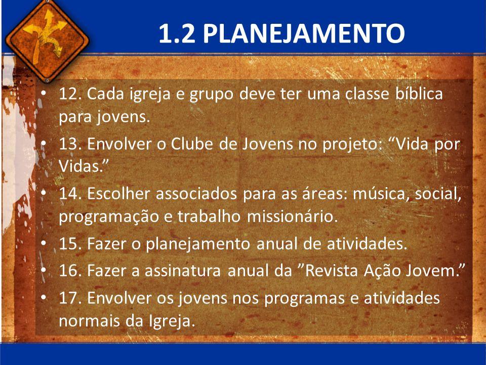 1.2 PLANEJAMENTO 12. Cada igreja e grupo deve ter uma classe bíblica para jovens. 13. Envolver o Clube de Jovens no projeto: Vida por Vidas. 14. Escol