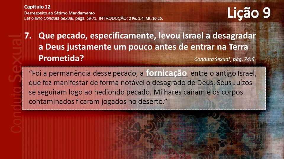 7.Que pecado, especificamente, levou Israel a desagradar a Deus justamente um pouco antes de entrar na Terra Prometida.