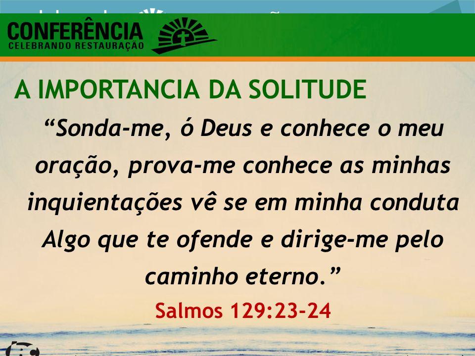 A IMPORTANCIA DA SOLITUDE Sonda-me, ó Deus e conhece o meu oração, prova-me conhece as minhas inquientações vê se em minha conduta Algo que te ofende