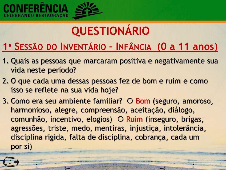 QUESTIONÁRIO 1 ª S ESSÃO DO I NVENTÁRIO – I NFÂNCIA (0 a 11 anos) 1.Quais as pessoas que marcaram positiva e negativamente sua vida neste período? 2.O