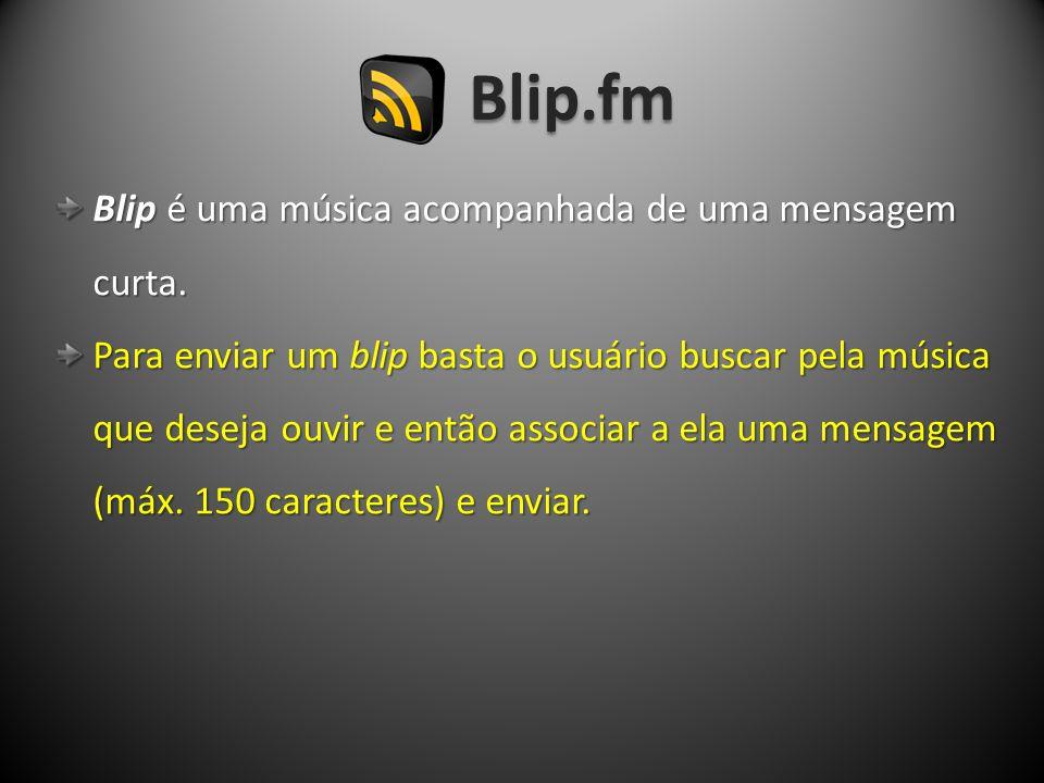 Blip.fm Blip é uma música acompanhada de uma mensagem Blip é uma música acompanhada de uma mensagem curta. curta. Para enviar um blip basta o usuário