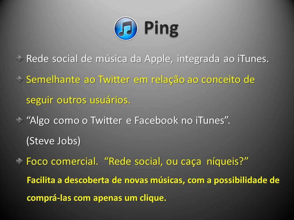 Ping Rede social de música da Apple, integrada ao iTunes. Rede social de música da Apple, integrada ao iTunes. Semelhante ao Twitter em relação ao con