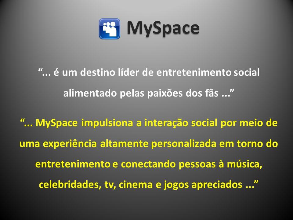 MySpace... é um destino líder de entretenimento social alimentado pelas paixões dos fãs...... MySpace impulsiona a interação social por meio de uma ex