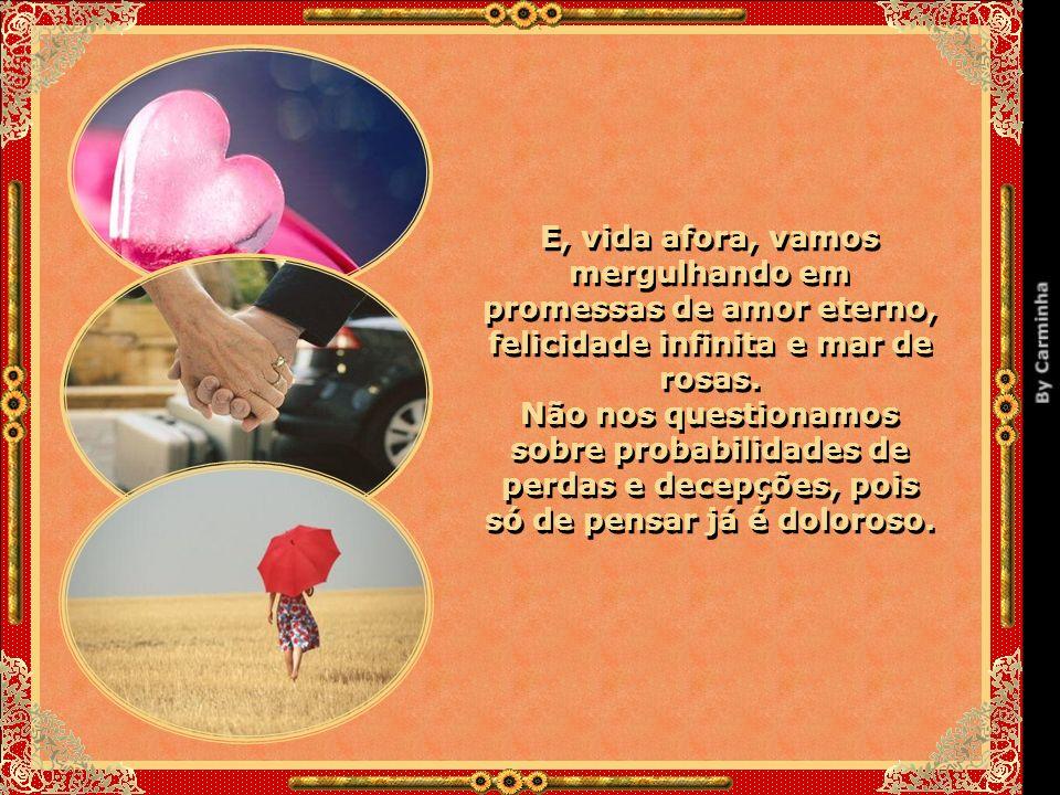 E, vida afora, vamos mergulhando em promessas de amor eterno, felicidade infinita e mar de rosas.