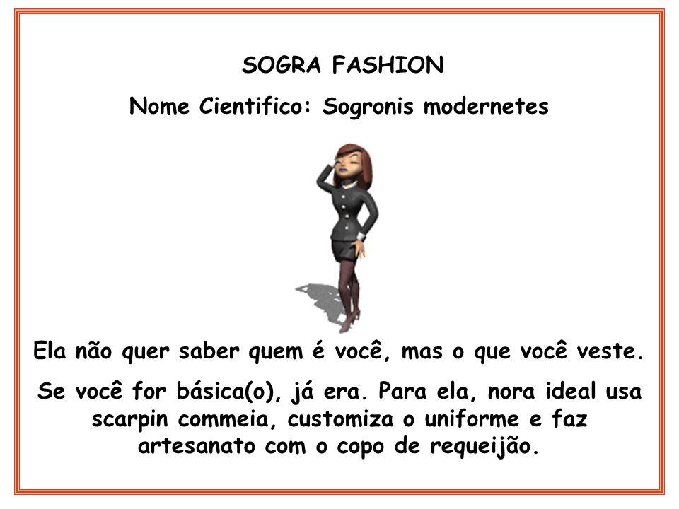 SOGRA FASHION Nome Cientifico: Sogronis modernetes Ela não quer saber quem é você, mas o que você veste. Se você for básica(o), já era. Para ela, nora