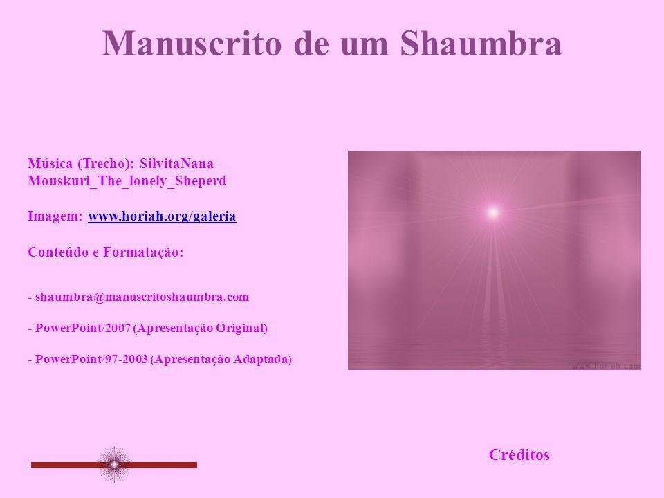 Manuscrito de um Shaumbra Música (Trecho): SilvitaNana - Mouskuri_The_lonely_Sheperd Imagem: www.horiah.org/galeriawww.horiah.org/galeria Conteúdo e Formatação: Créditos - shaumbra@manuscritoshaumbra.com - PowerPoint/2007 (Apresentação Original) - PowerPoint/97-2003 (Apresentação Adaptada)