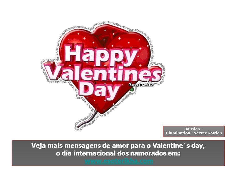 Veja mais mensagens de amor para o Valentine`s day, o dia internacional dos namorados em: www.esoterikha.com -Música – Illumination - Secret Garden
