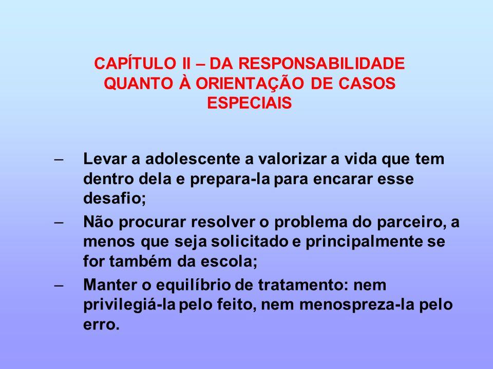 CAPÍTULO II – DA RESPONSABILIDADE QUANTO À ORIENTAÇÃO DE CASOS ESPECIAIS –Levar a adolescente a valorizar a vida que tem dentro dela e prepara-la para